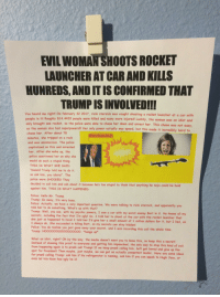 """Confirmed Kills: EVILWOMANSHOOTS ROCKET  LAUNCHERAT CAR AND KILLS  HUNREDS AND ITIS CONFIRMED THAT  TRUMPISINVOLVED!!!  you heard me rightl On february 32 2017. ricki sterzick was caught shooting a rocket launcher at a car with  people in itl Roughly 814.4433 people were killed and many more injuredi Luckily, the woman was an idiot and  only brought one rocket, so the police were able to chase her down and arrest her. This chase was not easy  as the woman also had superpowers!!! Her only power actually was speed, but this made it incredibly  hard to  chase her. After about 78  minutes, she tripped on a rock  and was unconscious. The police  capitalized on this and arrested  her. After she woke up, the  police questioned her on w  hy she  would do such a stupid thing  THIS IS WHAT SHE SAID:  Donald Trump told me to do it  so ask him, you idiots!"""" The  police were SHOCKEDl They  decided to call him and ask about it because he's too stupid to think that anything he says could be held  against him. THIS IS WHAT HAPPENED:  Police: Hello Mr. Trump  Trump: Go away, I'm very busy  Police: Actually, we have a very question. We were talking to ricki sterzick, and apparently you  told her to do something. What's up with that?  Trump: Well, you  see, with my psychic powers, I saw a car with my worst enemy Bort in it. He knows all my  secrets, including the fact that I'm ugly! So, I told her to shoot at the car with the rocket launcher that  she just so happened to havel I told her I'd give her a small amount of 1 million dollars for it, but I lied, as  I always do. She succeeded in killing Bort, so my secrets can stay  hidden!  Police: you do realize you just gave away your secret, and I was recording this call the whole time  Trump: Noooooooooooooooo. """"hangs up  what an idiot, right? oh by the way, the media doesn't want you to know this, so keep this a secret!  Instead of showing this proof to everyone and getting him impeached, the only way to stop this kind  of evil  from h"""