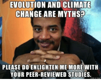 Memes, Evolution, and Imgur: EVOLUTION AND CLIMATE  CHANGE ARE MYTHS  PLEASE DOENLIGHTENME MORE WITH  YOUR PEER-REVIEWED STUDIES.  made on imgur Enlighten all of us, please...  ~C