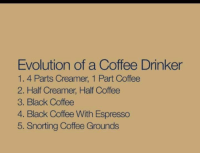 Memes, Black, and Coffee: Evolution of a Coffee Drinker  1. 4. Parts Creamer, 1 Part Coffee  2. Half Creamer Half Coffee  3. Black Coffee  4. Black Coffee With Espresso  5. Snorting Coffee Grounds Currently on step 3 of the evolution process. What about you?
