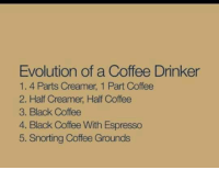 Dank, Black, and Coffee: Evolution of a Coffee Drinker  1. 4 Parts Creamer, 1 Part Coffee  2. Half Creamer, Half Coffee  3. Black Coffee  4. Black Coffee With Espresso  5. Snorting Coffee Grounds
