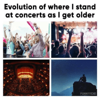 Dank, Evolution, and Truth: Evolution of where I stand  at concerts as I get older  FUNNYDIE It's the truth