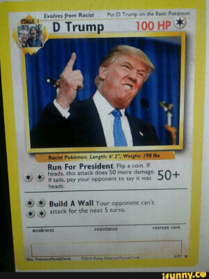 """Donald Trump, Funny, and Pokemon: Evolves from Racist  Put D Trump on the Basic Pokémon  STAGE I  D Trump 100 HP  Racist Pokémon. Length: 6'2"""", Weight: 198 lbs  ,, Reads. this President more damage. 50+  SUT  If tails, pay your opponent to say it was  heads  杉杉Build A Wall Your opponent can't  お  attack for the next 5 turns.  weakness  resistance  retreat cost  ilus. PokemanParodyCards 2016 IFunny PokemonParodyCards  funny.ce Chester Arter on Twitter: """"Very Funny Donald Trump Pokémon Card… """""""