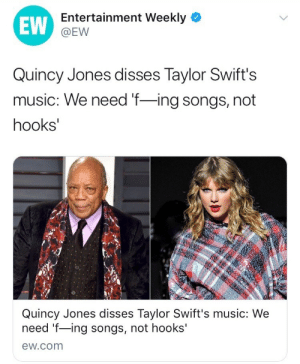 xelamanrique318:SNATCH HA WIG QUINCY!!!!: EW  Entertainment Weekly  @EW  Quincy Jones disses Taylor Swift's  music: We need f-ing songs, not  hooks  Quincy Jones disses Taylor Swift's music: We  need f-ing songs, not hooks'  ew.com xelamanrique318:SNATCH HA WIG QUINCY!!!!