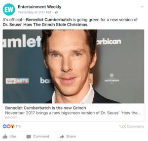 Cher, Christmas, and Dr. Seuss: EW  Entertainment Weekly  Yesterday at 9:17 PM .  It's official-Benedict Cumberbatch is going green for a new version of  Dr. Seuss' How The Grinch Stole Christmas.  mlet  arbican  SY ARTS ba  Benedict Cumberbatch is the new Grinch  November 2017 brings a new bigscreen version of Dr. Seuss' 'How the...  ew.com  1.2K Comments  Like  -Comment → Share cher-horowitz:i have honestly never been less shocked in my life  He should do an E.T. remake next