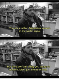 Dude, Work, and Kevin Smith: EW  Thereis a million fine-lookin women  in the world, dude,  but tney don t all bring you lasagna  at work. Most just cheat on you Wise words from Kevin Smith