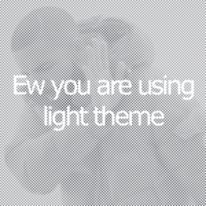 This insults me: EW you are using  light theme  SIn This insults me