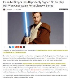 SIX EPISODES OF OBI-EWAN KENOBI!!!: Ewan McGregor Has Reportedly Signed On To Play  Obi-Wan Once Again For a Disney+ Series  STAR WARS  DISNEY+  By Kaila Spencer  On Aug 15, 2019  f  Share  0  Our friends at Cinelinx posted an exclusive, reporting that Ewan McGregor has officially signed papers to return as  Obi-Wan Kenobi for a Star Wars project!  The wait is almost over for eager fans who have been waiting patiently for McGregor's return. While the previously  announced Kenobi film was dropped after the underperformance of Solo, it's no secret Ewan McGregor has been  eager to come back to Star Wars and Lucasfilm has just been waiting for the right way to bring him back.  A source close to us revealed that they've stretched the film script into six episodes that will debut on Disney+  While there were differing opinions on a Obi-Wan Kenobi stand-alone film, I think this format will go a lot better  with fans. Also, with The Mandalorian opening the door for endless possibilities of Star Wars universe shows, we  all knew another show was going to come soon. We reported in the past that rumors have indicated that the story  would revolve around the Marvel Comics where the Jedi was on Tatooine overseeing Luke Skywalker.  D23 is just a week away, so there is a possibility Disney could officially announce the series now that McGregor's  contract is signed, but we'll just have to wait and see. SIX EPISODES OF OBI-EWAN KENOBI!!!