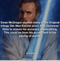Q: Who is your favorite Obi-Wan Kenobi actor? starwarsfacts: Ewan McGregor studied many of the Original  trilogy Obi-Wan Kenobi actor, Alec Guinness'  films to ensure his accuracy in everything.  This could be from his accent and to his  pacing of words.  Fact #65  @Starwarsfacts Q: Who is your favorite Obi-Wan Kenobi actor? starwarsfacts