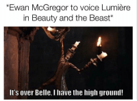 "It's going to happen.   Credit - Wesley Wach (via ""Just Jedi Memes""): *Ewan McGregor to voice Lumiere  in Beauty and the Beast  It's over Belle, l have the high ground! It's going to happen.   Credit - Wesley Wach (via ""Just Jedi Memes"")"