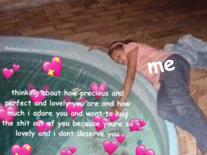 Time for a soak: ewholesome.heart.memes  me  thinking about how precious and  perfect and lovely you are and how  much i adore you and want to hug  the shit out of you because youre so  lovely and i dont deserve you Time for a soak