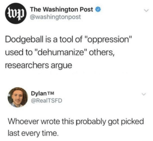 "Dodgeball is fun: Ewp  The Washington Post  @washingtonpost  Dodgeball is a tool of ""oppression""  used to ""dehumanize"" others,  researchers argue  Dylan TM  @RealTSFD  Whoever wrote this probably got picked  last every time. Dodgeball is fun"