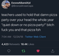 "Bitch, Foh, and Fuck You: EwwwABandAid  @BronzeKneeCaps  teachers used to hold that damn pizza  party over your head the whole year  ""quiet down or no pizza party!"" bitch  fuck you and that pizza foh  7:04 AM 12/24/18 Twitter Web Client  4,423 Retweets 18.4K Likes  ti. They really did though.. 😂🤦‍♂️ https://t.co/3IXDRwRrx5"