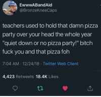 "Bitch, Foh, and Fuck You: EwwwABandAid  @BronzeKneeCaps  teachers used to hold that damn pizza  party over your head the whole year  ""quiet down or no pizza party!"" bitch  fuck you and that pizza foh  7:04 AM.12/24/18 Twitter Web Client  4,423 Retweets 18.4K Likes Then one kid would ruin it for the whole class. Mf."
