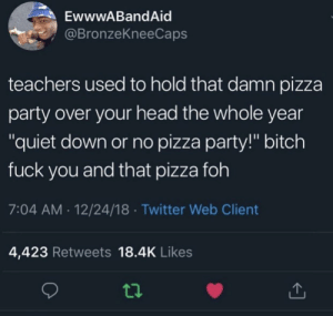 "Bitch, Dank, and Foh: EwwwABandAid  @BronzeKneeCaps  teachers used to hold that damn pizza  party over your head the whole year  ""quiet down or no pizza party!"" bitch  fuck you and that pizza foh  7:04 AM.12/24/18 Twitter Web Client  4,423 Retweets 18.4K Likes Then one kid would ruin it for the whole class. Mf. by AMA454 MORE MEMES"