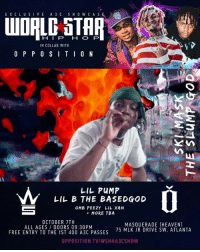 Heaven, Lil B, and Memes: EX CL USIVE A 3 C SH0 W CA SE  HIP HO P  IN COLLAB WITH  O P P 0 SITIO N  LIL PuMP  LIL B THE BASEDGOD  OMB PEEZY LIL XAN  MORE TBA  OCTOBER TTH  ALL AGES DOORS 09:30PM  FREE ENTRY TO THE 1ST 400 A3C PASSES  MASQUERADE (HEAVEN)  75 MLK JR DRIVE SW, ATLANTA  OPPOSITION TV/WSHHA3CSHOW ATLANTA - SATURDAY📍Ticket link in bio ‼️🤘🔥 WSHH A3C Atlanta @lilpump @lilbisgod @theslumpgod @omb_peezy @xanxiety @weareopposition @a3cfestival