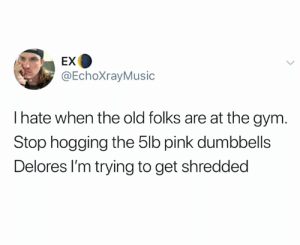 Outta my way Delores it's beach season (credit and consent: @EchoXrayMusic on Twitter): EX  @EchoXrayMusic  Ihate when the old folks are at the gym.  Stop hogging the 5lb pink dumbbells  Delores I'm trying to get shredded Outta my way Delores it's beach season (credit and consent: @EchoXrayMusic on Twitter)