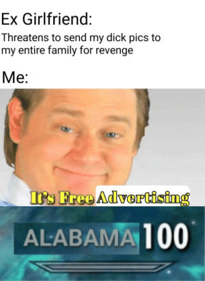 Invest in this meme now, before it's gone. The clock is ticking. via /r/MemeEconomy http://bit.ly/2Ig9dmt: Ex Girlfriend:  Threatens to send my dick pics to  my entire family for revenge  Ме:  It's Free Advertising  ALABAMA 100 Invest in this meme now, before it's gone. The clock is ticking. via /r/MemeEconomy http://bit.ly/2Ig9dmt