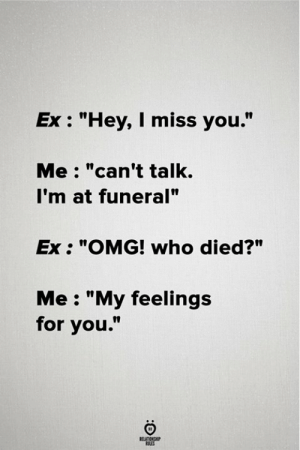 "Omg, Who, and Funeral: Ex: ""Hey, I miss you.""  Me: ""can't talk.  I'm at funeral""  Ex ""OMG! who died?""  Me: ""My feelings  for you."""