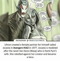 Batman, Facts, and Instagram: ex-husband  A  What does  he got that I  don't got?  Snappy  antennae?  Smile  You're  not helping,  Duck,  INSTAGRAM TRUE  COMIC  FACTS  Ultron created a female partner for himself called  Jocasta in Avengers #162 in 1977. Jocasta is modeled  after the Janet Van Dyne (Wasp) who is Hank Pym's  wife. She rebelled against her creator and became  a hero. Even Robots need affection! ⠀_______________________________________________________ superman joker redhood martianmanhunter dc batman aquaman greenlantern ironman like spiderman deadpool deathstroke rebirth dcrebirth like4like facts comics justiceleague bvs suicidesquad benaffleck starwars darthvader marvel flash doomsday ageofultron ultron