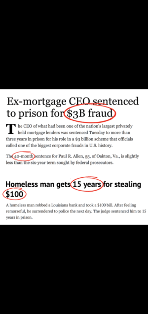 Look at this and tell me the world's fine.: Ex-mortgage CEO sentenced  to prison for$3B fraud  he CEO of what had been one of the nation's largest privately  I held mortgage lenders was sentenced Tuesday to more than  three years in prison for his role in a $3 billion scheme that officials  called one of the biggest corporate frauds in U.S. history.  The 40-month sentence for Paul R. Allen, 55, of Oakton, Va., is slightly  less than the six-year term sought by federal prosecutors.  Homeless man gets 15 years for stealing  $100  A homeless man robbed a Louisiana bank and took a $100 bill. After feeling  remorseful, he surrendered to police the next day. The judge sentenced him to 15  years in prison. Look at this and tell me the world's fine.