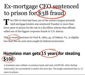 Fuck capitalism .: Ex-mortgage CEO sentenced  to prison for$3B fraud  he CEO of what had been one of the nation's largest privately  I held mortgage lenders was sentenced Tuesday to more than  three years in prison for his role in a $3 billion scheme that officials  called one of the biggest corporate frauds in U.S. history.  The 40-month sentence for Paul R. Allen, 55, of Oakton, Va., is slightly  less than the six-year term sought by federal prosecutors.  Homeless man gets(15 years for stealing  $100  A homeless man robbed a Louisiana bank and took a $100 bill. After feeling  remorseful, he surrendered to police the next day. The judge sentenced him to 15  years in prison. Fuck capitalism .