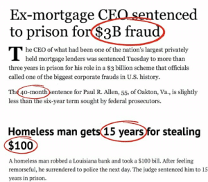 Poor CEOs they work sooo hard: Ex-mortgage CEO sentenced  to prison for$3B fraud  he CEO of what had been one of the nation's largest privately  I held mortgage lenders was sentenced Tuesday to more than  three years in prison for his role in a $3 billion scheme that officials  called one of the biggest corporate frauds in U.S. history.  The 40-month sentence for Paul R. Allen, 55, of Oakton, Va., is slightly  less than the six-year term sought by federal prosecutors.  Homeless man gets(15 years for stealing  $100  A homeless man robbed a Louisiana bank and took a $100 bill. After feeling  remorseful, he surrendered to police the next day. The judge sentenced him to 15  years in prison. Poor CEOs they work sooo hard