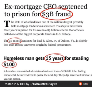 (Repost from TIHI) it's that trashy that I cant even think a caption: Ex-mortgage CEO sentenced  to prison for$3B fraud  he CEO of what had been one of the nation's largest privately  I held mortgage lenders was sentenced Tuesday to more than  three years in prison for his role in a $3 billion scheme that officials  called one of the biggest corporate frauds in U.S. history.  The 40-month sentence for Paul R. Allen, 55, of Oakton, Va., is slightly  less than the six-year term sought by federal prosecutors.  Homeless man gets(15 years for stealing  $100  A homeless man robbed a Louisiana bank and took a $100 bill. After feeling  remorseful, he surrendered to police the next day. The judge sentenced him to 15  years in prison.  Posted in r/TIHI by u/XxhauntxXPlayZ2  reddit (Repost from TIHI) it's that trashy that I cant even think a caption