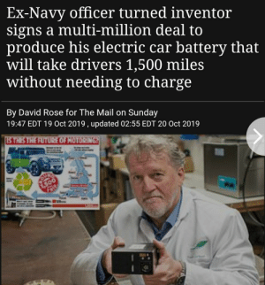 Awesome: Ex-Navy officer turned inventor  signs a multi-million deal to  produce his electric car battery that  will take drivers 1,500 miles  without needing to charge  By David Rose for The Mail on Sunday  19:47 EDT 19 Oct 2019 , updated 02:55 EDT 20 Oct 2019  STHIS THE FUTURE OF HOTORING  SUFE  300 Awesome