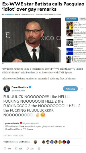 "Alive, Ass, and Fucking: Ex-WWE star Batista calls Pacquiao  'idiot' over gay remarks  By: Mark Giongco Reporter /@MarkGiongcoINQ INQUIRER.net/ 01:06 AM February 21, 2016  LATEST STORIES  MOST REA  SPORTS  Pacers blows out Ca  force Game 7  APRIL 28, 2018 11:49  SPORTS  own at half, Rapt  eliminate Wizards  to reserves  APRIL 28, 2018 11:44  TECHNOLOGY  Scientists shockeda  NASA cuts only mo  rover  APRIL 28, 2018 11:37  TECHNOLOGY  Globe users vent ir  ICO C  Glo  service interruptio  APRIL 28, 2018 11:36  LIFESTYLE  PH bet captures 20  Eco International o  APRIL 28, 2018 11:36  AP   ""My mom happens to be a lesbian so I don'itg take that s**t. I don't  think it's funny,"" said Bautista in an interview with TMZ Sports.  73  ""If anyone called my mother an animal I'd stick my foot in his ass.""   Dave Bautista  Following  @DaveBautista  FUUUUUCK NOOOOOO!!!! Like HELLLL  FUCKING NOOOOOO!!! HELL 2 the  FUCKINGGGG 2 the NOOOOOOOO!!! HELL 2  the FUCKING FUUUUUCKKKK  gemma@maña@gemmagema4:3  @DaveBautista I have a question for you..give your endorsement to  @realDonaldTrump ???? #peace  2:10 AM 18 Oct 2016  10,393 Retweets 21,962 Likes  9499  10K  22K thedamnqueenofhell: thecaptainstevexxx:   actorsallusionpresents:  seaofolives:  darkarfs: Big Dave. One of the good ones.   guys batista is honestly one of the greatest human beings alive ude  Dave Bautista cried when he got the role of Drax in GotG and then threw himself into acting classes to prepare.  I love him      Just wanted to add a more recent awesome post of his."