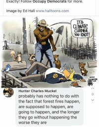 Memes, Image, and Change: Exactly! Follow Occupy Democrats for more.  Image by Ed Hall www.halltoons.com  CLİMATe  CHANGE  YOU İDİOT!  O2018  Hunter Charles Muckel  probably has nothing to do with  the fact that forest fires happen,  are supposed to happen, are  going to happen, and the longer  they go without happening the  worse they are  0 (GC)