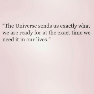 "Time, Universe, and The Universe: exactly what  The Universe sends us  we are ready for at the exact time we  need it in our lives.""  03"