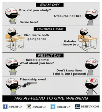 Be Like, Fail, and Meme: EXAM DAY  Bro, did you study?  Ofcourse not bro!  Same here!  DURING EXAM  Bro, we're both  going to fail  Hahaha  i know bro  RESULT DAY  I failed big time!  What about you bro?  Don't know how  i did it. But i passed!  Friendship over!  TAGA FRIEND TO GIVE WARNING  @DESIFUNDESIFUN  DESIFUN.COMM Twitter: BLB247 Snapchat : BELIKEBRO.COM belikebro sarcasm meme Follow @be.like.bro