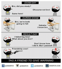 Be Like, Fail, and Meme: EXAM DAY  Bro, did you study?  Ofcourse not bro!  Same here!  DURING EXAM  Bro, we're both  going to fail  Hahaha  i know bro  RESULT DAY  I failed big time!  What about you bro?  Don't know how  i did it. But i passed!  Friendship over!  TAGA FRIEND TO GIVE WARNING  @DESIFUN @DESIFUN  @DESIFUN  DESIFUN.COMM Twitter: BLB247 Snapchat : BELIKEBRO.COM belikebro sarcasm meme Follow @be.like.bro