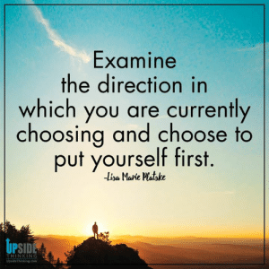Destiny, Life, and Memes: Examine  the direction in  which you are currently  choosing and choose to  put yourself first.  Lia Marie PMatbke  UPSID  THINKING  UpsideThinking.com Design your destiny, Lisa Marie, Positive Happy Life with Upside Thinking 💞