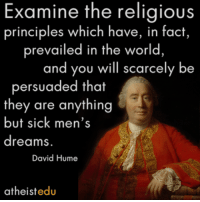 Examine the religious  principles which have, in fact,  prevailed in the world  and you will scarcely be  persuaded that  they are anything  but sick men's  dreams  David Hume  atheist edu David Hume (7 May 1711 - 25 August 1776) was a Scottish philosopher, historian, economist, and essayist, who is best known today for his highly influential system of radical philosophical empiricism, skepticism, and naturalism. Wikipedia  GREAT Without GOD