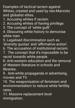 It was going ok for a minute but number 10 and 11 take the cake: Examples of tactical racism against  Whites, created and used by neo-Marxists  and globalist elites.  1. Accusing whites if racism.  2. Accusing whites of having privilege.  3. The concept of 'white guilt'.  4. Obscuring white history to demonise  white men.  5. Legalised discrimination such as  'diversity quotas' and 'affirmative action'.  6. The accusation of institutional racism.  7. The concept that it's impossible to be  racist towards white people.  8. Anti-western education and the removal  of Western literature in schools and  libraries.  9. Anti-white propaganda in advertising,  movies and TV.  10. The weaponisation of feminism and  environmentalism to reduce white fertility  rates.  11. Massive replacement level  immigration. It was going ok for a minute but number 10 and 11 take the cake