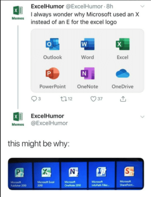 Excellent?: ExcelHumor @ExcelHumor 8h  X  I always wonder why Microsoft used an X  instead of an E for the excel logo  Memes  W  X  Outlook  Word  Excel  N  P  PowerPoint  OneNote  OneDrive  t12  37  X  ExcelHumor  @ExcelHumor  Memes  this might be why:  S  Microsoft  Microsoft  OneNote 2010  Microsoft  Microsoft  Publisher 2010  Microsoft Excel  SharePoint..  InfoPath Filler...  2010 Excellent?
