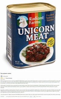 "<p><a href=""https://novelty-gift-ideas.tumblr.com/post/172666301953/canned-unicorn-meat"" class=""tumblr_blog"">novelty-gift-ideas</a>:</p><blockquote><p><b><a href=""https://novelty-gift-ideas.com/canned-unicorn-meat/"">  Canned Unicorn Meat</a></b><br/><br/></p></blockquote>: Excellent  Radiant source f  Farms Sparkles  UNICORN  MEAT  odut  of Ireland  Bi  NET WT  5.5 0 (156)   Top customer reviews  George Takei  ☆☆☆☆☆ Tastes Like Spam  July 9, 2013  When my shipment of unicorn meat from RADIANT FARMS finally arrived, I prepared the fragrant pate as a maki roll, wrapped in seaweed and spread over some sushi  rice, with a little unagi sauce on top. This had been a staple during WWII when spam was standard issue in Hawaii, and it was how my cousins used to prepare it. Ah,  the memories. I even had a half carafe of cold, unfiltered sake to pair with it.  Unfortunately, I found this unicorn meat brand to be quite similar to spam, both in texture and blandness. I'd been hoping for that zestier kick that comes from the  rump cuts of other mythical and fantastical creatures, such as griffins or centaurs (for the latter, serve only the back half of the creature with guests, or it gets  awkward)  Apparently, as Dateline recently reported, ""farmed"" unicorns are force-fed mostly genetically modified grains, rather than their natural diet of skittles and ecstasy pills  California in fact is ready to ban the practice and sale of such meat by referendum. Moreover, certain European countries were caught mixing in regular horse meat  (yes, disgusting) so you never really know how pure the unicorn is.  I say stick with fresh. I highly recommend TOM RIDDLE brand unicorn steaks, which arrive still oozing restorative blood. Ground into patties, they make a great burger.  Comment 6,156 people found this helpful. Was this review helpful to you? Yes  No Report abuse <p><a href=""https://novelty-gift-ideas.tumblr.com/post/172666301953/canned-unicorn-meat"" class=""tumblr_blog"">novelty-gift-ideas</a>:</p><blockquote><p><b><a href=""https://novelty-gift-ideas.com/canned-unicorn-meat/"">  Canned Unicorn Meat</a></b><br/><br/></p></blockquote>"
