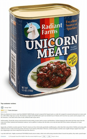 "novelty-gift-ideas:  Canned Unicorn Meat: Excellent  Radiant source f  Farms Sparkles  UNICORN  MEAT  odut  of Ireland  Bi  NET WT  5.5 0 (156)   Top customer reviews  George Takei  ☆☆☆☆☆ Tastes Like Spam  July 9, 2013  When my shipment of unicorn meat from RADIANT FARMS finally arrived, I prepared the fragrant pate as a maki roll, wrapped in seaweed and spread over some sushi  rice, with a little unagi sauce on top. This had been a staple during WWII when spam was standard issue in Hawaii, and it was how my cousins used to prepare it. Ah,  the memories. I even had a half carafe of cold, unfiltered sake to pair with it.  Unfortunately, I found this unicorn meat brand to be quite similar to spam, both in texture and blandness. I'd been hoping for that zestier kick that comes from the  rump cuts of other mythical and fantastical creatures, such as griffins or centaurs (for the latter, serve only the back half of the creature with guests, or it gets  awkward)  Apparently, as Dateline recently reported, ""farmed"" unicorns are force-fed mostly genetically modified grains, rather than their natural diet of skittles and ecstasy pills  California in fact is ready to ban the practice and sale of such meat by referendum. Moreover, certain European countries were caught mixing in regular horse meat  (yes, disgusting) so you never really know how pure the unicorn is.  I say stick with fresh. I highly recommend TOM RIDDLE brand unicorn steaks, which arrive still oozing restorative blood. Ground into patties, they make a great burger.  Comment 6,156 people found this helpful. Was this review helpful to you? Yes  No Report abuse novelty-gift-ideas:  Canned Unicorn Meat"