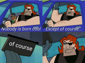 Dank, Memes, and Target: Except of course...  Nobody is born cool  of course See what i did there? by SleepyDucklet MORE MEMES
