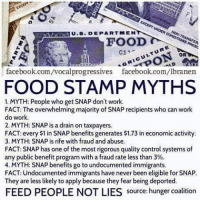 Memes, Food Stamps, and 🤖: EXCEPT UNDER CONDIMONS PRESC  U.S. DEPARTMEN  ORICULTURE  OR  facebook.com/vocalprogressives facebook.com/lbranen  FOOD STAMP MYTHS  1. MYTH: People who get SNAP don't work.  FACT: The overwhelming majority of SNAP recipients who can work  do work.  2. MYTH: SNAP is adrain on taxpayers.  FACT: every $1 in SNAP benefits generates $1.73 ineconomic activity.  3. MYTH: SNAP is rife with fraud and abuse.  FACT: SNAP has one of the most rigorous quality control systems of  any public benefit program with a fraud rate less than 3%.  4. MYTH: SNAP benefits go to undocumented immigrants.  FACT: Undocumented immigrants have never been eligible for SNAP.  They are less likely to apply because they fear being deported.  FEED PEOPLE NOT LIES  source: hunger coalition Facts