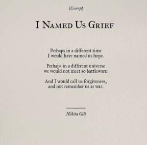 Forgiveness: (Excerpt)  I NAMED Us GRIEF  Perhaps in a different time  I would have named us hope.  Perhaps in a different universe  we would not meet so battleworn  And I would call us forgiveness,  and not remember us as war  Nikita Gill