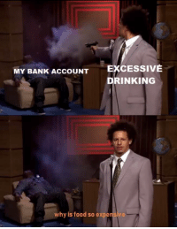 Excessive Drinking: EXCESSIVE  DRINKING  MY BANK ACCOUNT  why is food so expensive