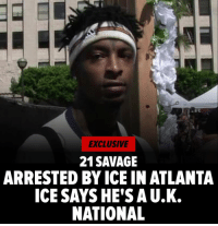 21 Savage was arrested in Atlanta this weekend and taken into custody for possible removal from the U.S. 21 Savage was picked up by ICE. He apparently entered the U.S. legally in 2005 but his visa expired and he reportedly is here illegally. He reportedly is being held for removal proceedings this for being in the country illegally and for being a felon. Read more at TMZ. tmz atlanta 21savage Super Bowl: EXCLUSIVE  21SAVAGE  ARRESTED BY ICE IN ATLANTA  ICE SAYSHE'S A U.K.  NATIONAL 21 Savage was arrested in Atlanta this weekend and taken into custody for possible removal from the U.S. 21 Savage was picked up by ICE. He apparently entered the U.S. legally in 2005 but his visa expired and he reportedly is here illegally. He reportedly is being held for removal proceedings this for being in the country illegally and for being a felon. Read more at TMZ. tmz atlanta 21savage Super Bowl