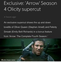 I'm done. ~Green Arrow: Exclusive: 'Arrow' Season  4 Olicity supercut  4 hours ago  An exclusive supercut shows the up and down  lovelife of Oliver Queen (Stephen Amell) and Felicity  Smoak (Emily Bett Richards) in a bonus feature  from 'Arrow: The Complete Fourth Season.'  Cjustice.eague.memes I'm done. ~Green Arrow
