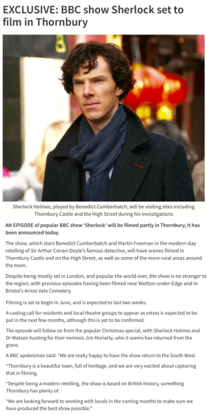 """welovethebeekeeper:  queerjawn:  sherlockbuddy:  constancecream:  constancecream:  source  UPDATE   Okay, guys, that was not cool 😡😡😡   Oh please! That's why I hate April's Fool ;((  Fuck them tbh ;(   Feel sorry for the folks of the town that were getting excited. But yeah, not good.: EXCLUSIVE: BBC show Sherlock set to  film in Thornbury  Sherlock Holmes, played by Benedict Cumberbatch, will be visiting sites including  Thornbury Castle and the High Street during his investigations   AN EPISODE of popular BBC show 'Sherlock' will be filmed partly in Thornbury, it has  been announced today.  The show, which stars Benedict Cumberbatch and Martin Freeman in the modern-day  retelling of Sir Arthur Conan-Doyle's famous detective, will have scenes filmed in  Thornbury Castle and on the High Street, as well as some of the more rural areas around  the town.  Despite being mostly set in London, and popular the world over, the show is no stranger to  the region; with previous episodes having been filmed near Wotton-under-Edge and in  Bristol's Arnos Vale Cemetery.   Filming is set to begin in June, and is expected to last two weeks.  A casting call for residents and local theatre groups to appear as extras is expected to be  put in the next few months, although this is yet to be confirmed.  The episode will follow on from the popular Christmas special, with Sherlock Holmes and  Dr Watson hunting for their nemesis Jim Moriarty, who it seems has returned from the  grave  A BBC spokesman said: """"We are really happy to have the show return to the South West.  """"Thornbury is a beautiful town, full of heritage, and we are very excited about capturing  that in filming.  """"Despite being a modern retelling, the show is based on British history, something  Thornbury has plenty of.  """"We are looking forward to working with locals in the coming months to make sure we  have produced the best show possible."""" welovethebeekeeper:  queerjawn:  sherlockbuddy:  constancecream:  constancecream:  s"""