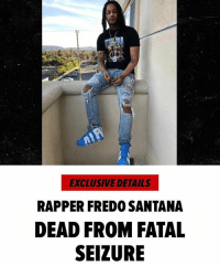Family, Fredo Santana, and Friends: EXCLUSIVE DETAILS  RAPPER FREDO SANTANA  DEAD FROM FATAL  SEIZURE As we reported late last night, FredoSantana has passed away. The cause of death was reportedly a fatal seizure. Our thoughts and prayers go out to his family and friends. 😞🙏 @tmz_tv WSHH