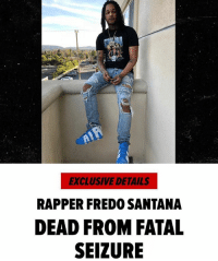 STORY via TMZ - Rapper Fredo Santana died Friday night from a seizure ... family members tell TMZ. The Chicago rapper who is a cousin of Chief Keef was at his L.A. home Friday. We're told his girlfriend came over at around 11:30 PM and found him dead on the floor. Santana had been hospitalized recently for liver and kidney problems he'd been battling for months. The rapper had talked openly about his lean addiction ... as we've reported way too many times, lean can trigger seizures. He had an 8-month old son. Fredo was 27. RIP: EXCLUSIVE DETAILS  RAPPER FREDO SANTANA  DEAD FROM FATAL  SEIZURE STORY via TMZ - Rapper Fredo Santana died Friday night from a seizure ... family members tell TMZ. The Chicago rapper who is a cousin of Chief Keef was at his L.A. home Friday. We're told his girlfriend came over at around 11:30 PM and found him dead on the floor. Santana had been hospitalized recently for liver and kidney problems he'd been battling for months. The rapper had talked openly about his lean addiction ... as we've reported way too many times, lean can trigger seizures. He had an 8-month old son. Fredo was 27. RIP