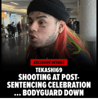 Head, Memes, and 🤖: EXCLUSIVE DETAILS  TEKASHI69  SHOOTING AT POST-  SENTENCING CELEBRATION  BODYGUARD DOWN Gunfire erupted during Tekashi69's celebration after his court hearing, and one of his bodyguards was hit. Head to TMZ for more. tmz tekashi69