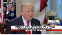 "Anaconda, Life, and Memes: EXCLUSIVE  FIRST  100 DAYS  DAY 99  PRESIDENT TRUMP ON HOW LIFE HAS CHANGED  SINCE BECOMING COMMANDER-IN-CHIEF  BREAKING TONIGHT ""I've always said: It's going to be eight years, not four years."" President DonaldTrump told Martha MacCallum that he thinks his administration is doing ""tremendously well,"" arguing ""I don't think anybody has done this much in 100 days."""